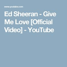 Ed Sheeran - Give Me Love [Official Video] - YouTube