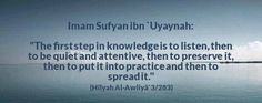 """The first step to knowledge is to listen, then to be quiet and attentive, then to preserve it, then to out it into practice, and then to spread it."" - Imam Sufyan bin Uyaynah"