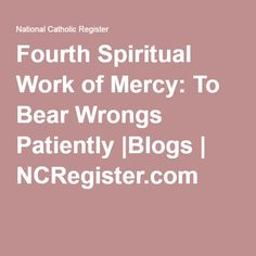 Fourth Spiritual Work of Mercy: To Bear Wrongs Patiently |Blogs | NCRegister.com