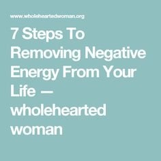 7 Steps To Removing Negative Energy From Your Life — wholehearted woman