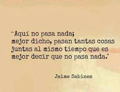 there is nothing happening here; or rather, there are so many things happening at once that it is just easier to say that there is nothing happening here. Jaime Sabines.