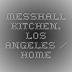 Messhall Kitchen, Los Angeles / Home