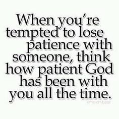When you're tempted to lose patience with someone, think how patient God has been with you all the time.
