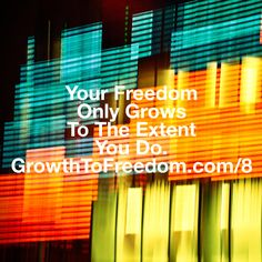 Your Freedom Only Grows To The Extent You Do. http://GrowthToFreedom.com/8