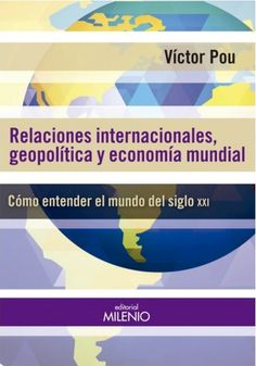 """""""RELACIONES INTERNACIONALES, GEOPOLÍTICA Y ECONOMÍA MUNDIAL: COMO ENTENDER EL MUNDO DEL SIGLO XXI"""" Víctor Pou"""