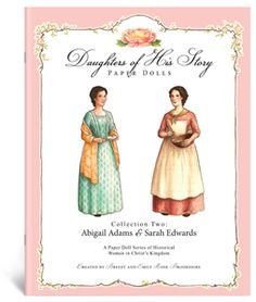 Daughters of His Story Paper Dolls: Collection Two  Created by Breezy and Emily Rose Brookshire.  Daughters of His Story Paper Dolls: Collection Two features two ladies from the 1700′s: Abigail Adams, encouraging wife of our second president, John Adams, and Sarah Edwards, diligent wife of Jonathan Edwards the great preacher.  This Collection Includes:  - Two 8″ (9″ including stands) Paper Dolls: Abigail Adams & Sarah Edwards - Two Short Biographical Sketches - Three Dresses Each - Two…