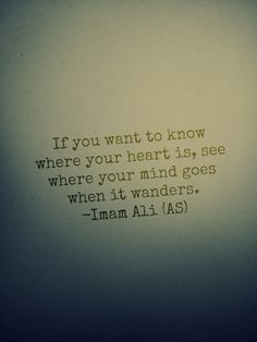 If you want to know where your heart is, see where your mind goes when it wanders. -Imam Ali (as)