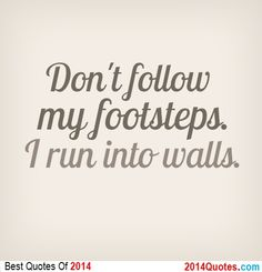 Don't follow my footsteps. I run into walls.