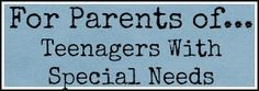 Parents of Teenagers with Special Needs  http://brielleandme.net/special-needs-parenting-teenagers/