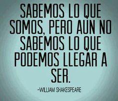 Sabemos lo que somos, pero aun no sabemos lo que podemos llegar a ser. — William Shakespeare