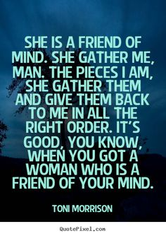 Toni Morrison picture quote - She is a friend of mind. she gather me, man. the pieces.. - Friendship quotes