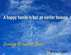 A happy family is but an earlier heaven. / George Bernard Shaw