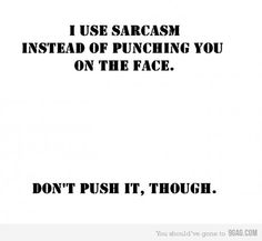 I use sarcasm instead of punching you in the face.  Don't push it, though.