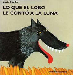 LO QUE EL LOBO LE CONTÓ A LA LUNA Lucía Scuderi  El lobo se despierta con un hambre... de lobo. Se traga una oveja, una gallina, un cerdo... pero entonces los animales arman una gran fiesta en la barriga del lobo y no le dejan dormir. Cómo acaba la fiesta y por qué el lobo llora bajo la luna es lo que van a descubrir los niños y niñas en este divertido cuento.