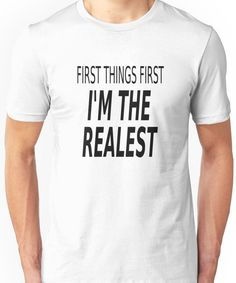 First Things First, I'm The Realest Unisex T-Shirt