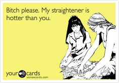 Funny Confession Ecard: Bitch please. My straightener is hotter than you.