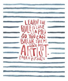 Learn the rules like a pro so you can break them like an artist - Pablo Picasso