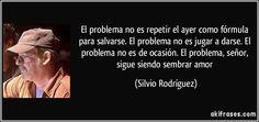 El problema no es repetir el ayer como fórmula para salvarse. El problema no es jugar a darse. El problema no es de ocasión. El problema, señor, sigue siendo sembrar amor (Silvio Rodríguez)