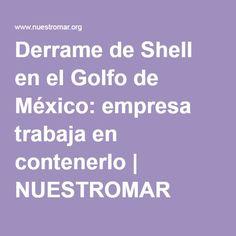 Ecología: Derrame de Shell en el Golfo de México: empresa trabaja en contenerlo   NUESTROMAR
