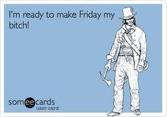 I'm ready to make Friday my bitch!