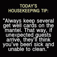 """House Cleaning Tip """"Always keep several get well cards on the mantel.  That way, if unexpected guests arrive, they'll think you've been sick and unable to clean."""""""