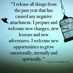 """I release all things from the past year that has caused any negative attachment. I prepare and welcome new changes, new lessons and new adventures. I welcome new opportunities to grow emotionally, mentally and spiritually"" .. Namaste The Buddha Way"