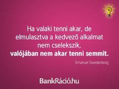 Ha valaki tenni akar, de elmulasztva a kedvező alkalmat nem cselekszik, valójában nem akar tenni semmit. - Emanuel Swedenborg, www.bankracio.hu idézet