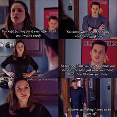 Lindsay: You kept pushing for it even after I told you I wasn't ready. Halstead: You know what, Erin, personally, I would want to know. So, the next time you want to leave your head in the sand, just raise your hand, that's fine, I'll leave you there. Voight: Is there something I need to be aware of? (4x11)