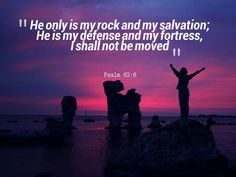 """He only is my rock and my salvation; He is my defense and my fortress, I shall not be moved"" - Psalm 62:6"