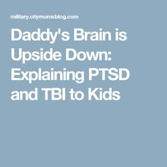 Daddy's Brain is Upside Down: Explaining PTSD and TBI to Kids