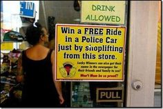 Funny Shoplifting Sign: Win a FREE ride in a police car by shoplifting in ths store. Lucky winners can also get their name in the newspaper for family & Friends to see. Funny Images, Funny Pictures, Tumblr, Police Cars, Police Wife, Pinoy, Sign I, Funny Signs, Just For Laughs