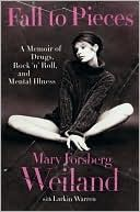 Fall to Pieces: A Memoir of Drugs, Rock 'n' Roll and Mental Illness by Mary Forsberg Weiland