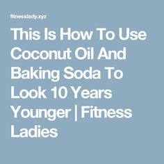 This Is How To Use Coconut Oil And Baking Soda To Look 10 Years Younger  |  Fitness Ladies