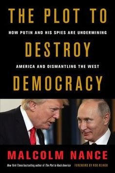 The Plot to Destroy Democracy: How Putin and His Spies Are Undermining America and Dismantling the West by Malcolm Nance