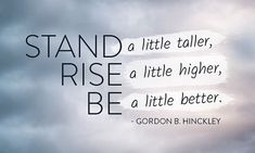 """Stand a little taller, rise a little higher, be a little better. Make the extra effort. You will be happier."" From #PresHinckley's pinterest.com/pin/24066179228827332 inspiring message lds.org/ensign/1999/09/the-quest-for-excellence #ShareGoodness"