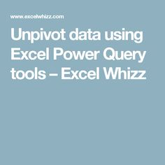 Unpivot data using Excel Power Query tools – Excel Whizz