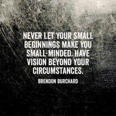 Never let your small beginnings make you small-minded. Have vision beyond your circumstances. — Brendon Burchard