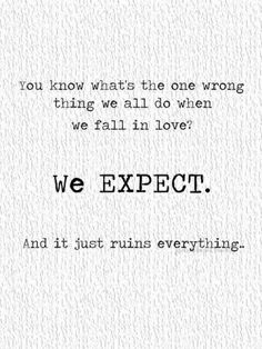 You know what's the one thing we do wrong when we fall in love?  We EXPECT.  And it just ruins everything.