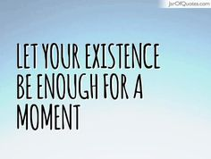 Let your existence be enough for a moment  #quotes #love #sayings #inspirational #motivational #words #quoteoftheday #positive