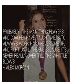 Alex Morgan. Work hard, never give up, fight until the end. She's the reason I'm number 13!