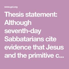 Thesis statement: Although seventh-day Sabbatarians cite evidence that Jesus and the primitive church kept a seventh-day Sabbath, nevertheless first and second-century church writers show that some Christian communities began to meet on the first day of the week after Jesus' resurrection, and that worship began to shift from the seventh day to the first day of the week at that
