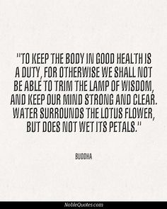 To keep the body in good health is a duty, for otherwise we shall not be able to trim the lamp of wisdom, and keep our mind strong and clear. Water surrounds the lotus flower, but does not wet its petals. ~Buddha