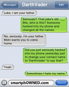 I should steal Luke's phone and change his Dad's name to DarthVader. Wonder how long it'd take him to realize it