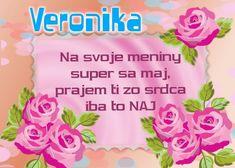 Veronika Na svoje meniny super sa maj, prajem ti zo srdca iba to NAJ