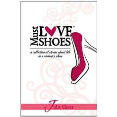 Must Love Shoes: A Collection of Stories About Life in a Woman's Shoes