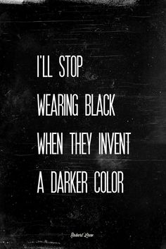 I'll stop wearing black when they invent a darker color