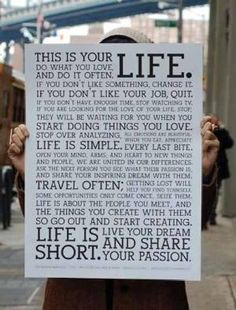 """This is actually a company's mission statement...Let's go work there!   """"Holstee, a small maker of eco-friendly clothing and accessories in New York, created a mission statement for the company that happens to be extremely inspirational. """"    http://connectedsearch.com/2012/02/this-is-your-life-do-what-you-love/"""