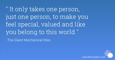 It only takes one person, just one person, to make you feel special, valued and like you belong in this world- love this quote from the movie The Giant Mechanical Man