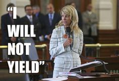 "Texas State Senator Wendy Davis powerhouse, feminist superhero and filibustering pro-choice -for women to have the right to choose- their bodies, their choices. best quote: ""LAWMAKERS, EITHER GET OUT OF THE VAGINA BUSINESS, OR GO TO MEDICAL SCHOOL."" "" I will not yield!"""