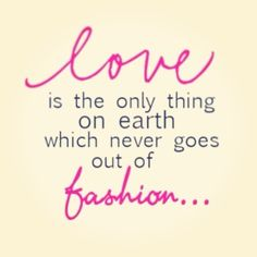 Love is the only thing on earth that never goes out of fashion